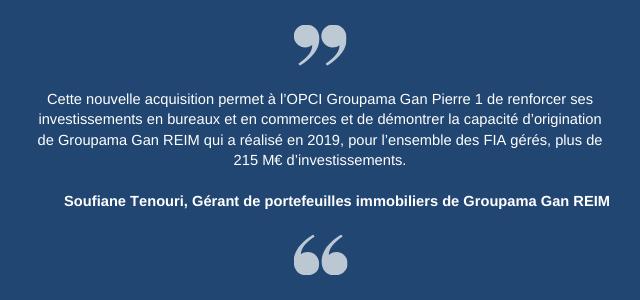 Cette nouvelle acquisition permet à l'OPCI Groupama Gan Pierre 1 de renforcer ses investissements en bureaux et en commerces et de démontrer la capacité d'origination de Groupama Gan REIM qui a réalisé en 2019, pour l'ensemble des FIA gérés, plus de 215 M€ d'investissements.  Soufiane Tenouri, Gérant de portefeuilles immobiliers de Groupama Gan REIM